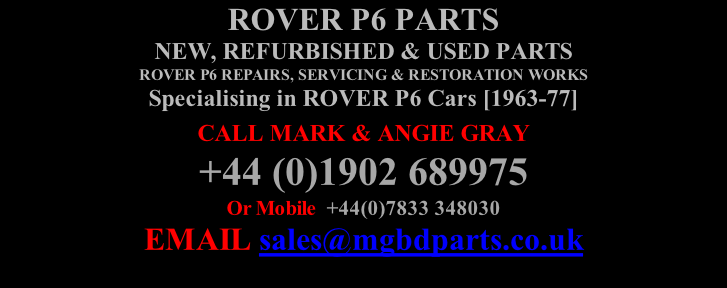 ROVER P6 PARTS NEW, REFURBISHED & USED PARTS  ROVER P6 REPAIRS, SERVICING & RESTORATION WORKS Specialising in ROVER P6 Cars [1963-77] CALL MARK & ANGIE GRAY   +44 (0)1902 689975 Or Mobile  +44(0)7833 348030  EMAIL sales@mgbdparts.co.uk